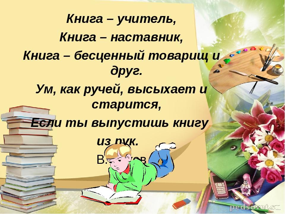 Книга – учитель, Книга – наставник, Книга – бесценный товарищ и друг. Ум, как...