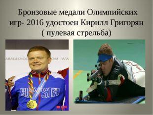 Бронзовые медали Олимпийских игр- 2016 удостоен Кирилл Григорян ( пулевая ст