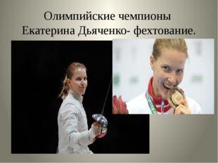 Олимпийские чемпионы Екатерина Дьяченко- фехтование.