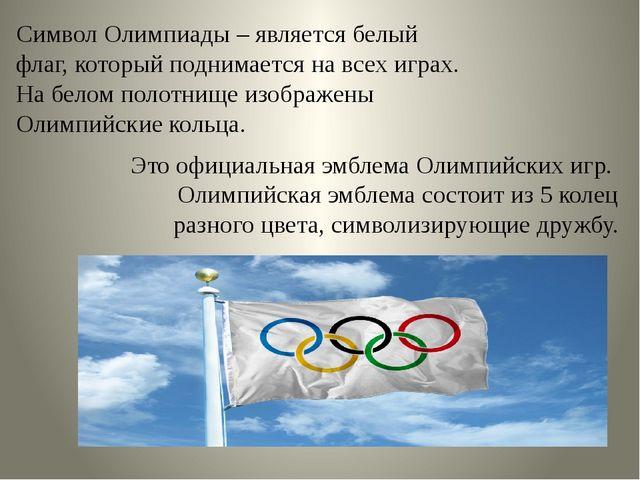 Символ Олимпиады – является белый флаг, который поднимается на всех играх. На...