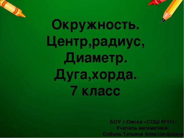 БОУ г.Омска «СОШ №111» Учитель математики: Соболь Татьяна Александровна Окруж...