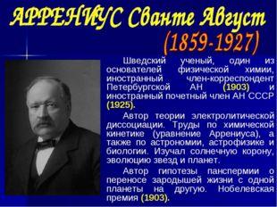 Шведский ученый, один из основателей физической химии, иностранный член-корре