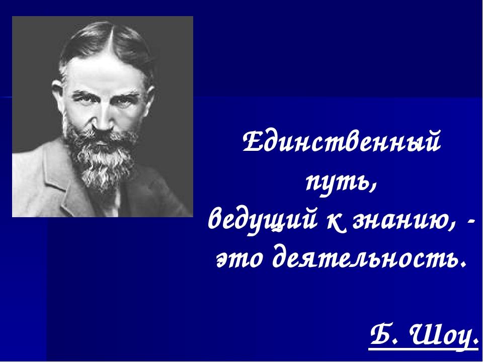 Единственный путь, ведущий к знанию, - это деятельность. Б. Шоу.