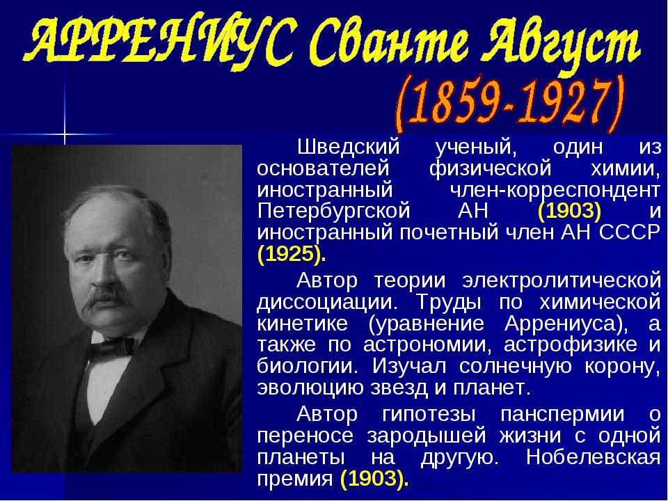 Шведский ученый, один из основателей физической химии, иностранный член-корре...
