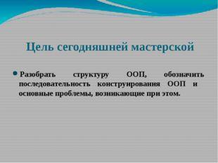 Цель сегодняшней мастерской Разобрать структуру ООП, обозначить последователь