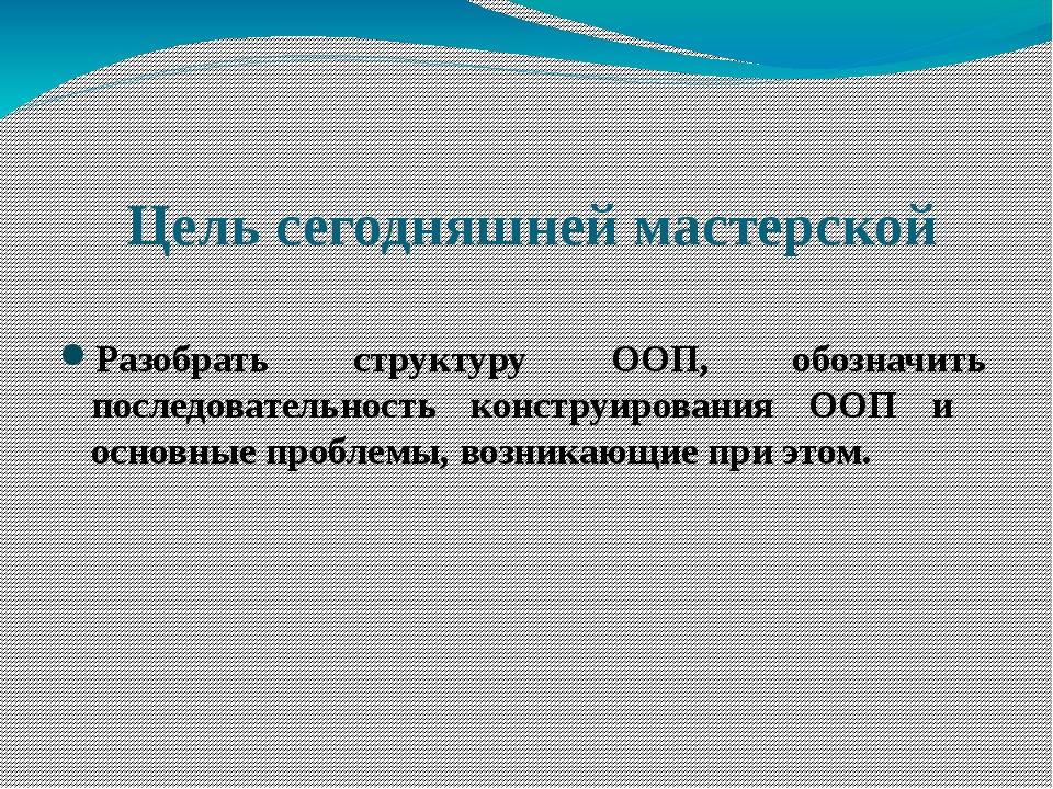 Цель сегодняшней мастерской Разобрать структуру ООП, обозначить последователь...
