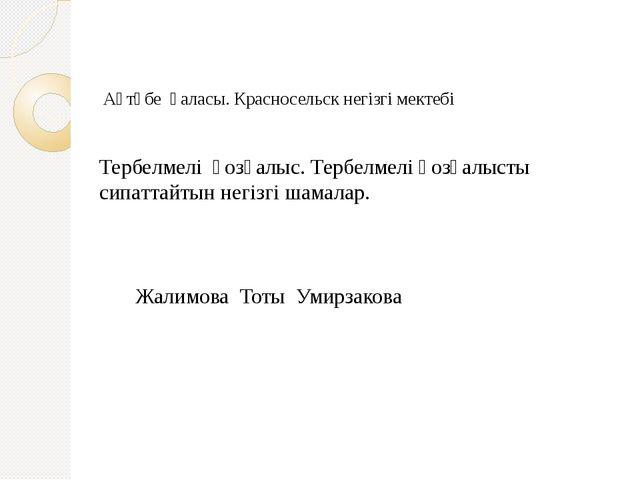 Ақтөбе қаласы. Красносельск негізгі мектебі Жалимова Тоты Умирзакова Тербелм...