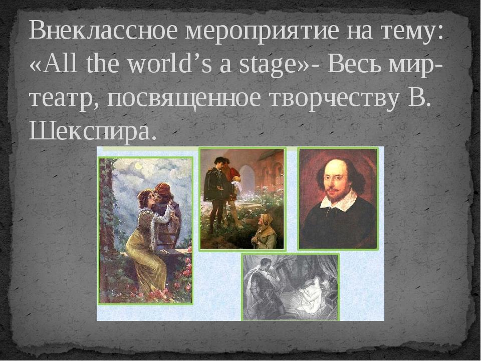 Внеклассное мероприятие на тему: «All the world's a stage»- Весь мир-театр, п...