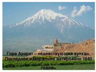 Гора Арарат – недействующий вулкан. Последнее извержение датировано 1840 год