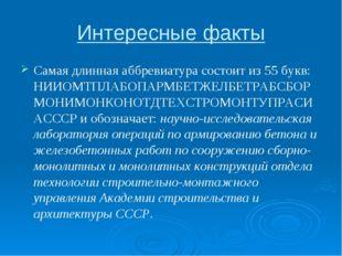 Интересные факты Самая длинная аббревиатура состоит из 55 букв: НИИОМТПЛАБОПА