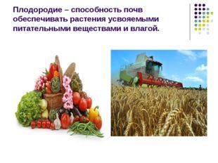 Плодородие – способность почв обеспечивать растения усвояемыми питательными в
