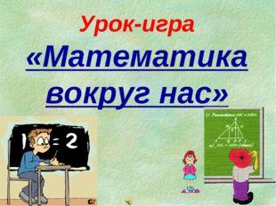 Урок-игра «Математика вокруг нас»
