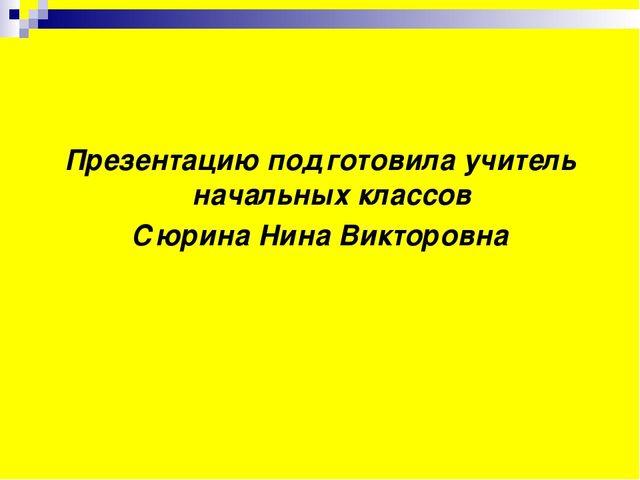 Презентацию подготовила учитель начальных классов Сюрина Нина Викторовна