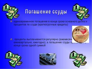 единовременное погашение в конце срока основного долга и процентов по ссуде (
