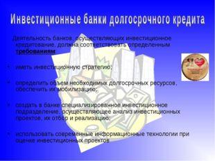 Деятельность банков, осуществляющих инвестиционное кредитование, должна соот