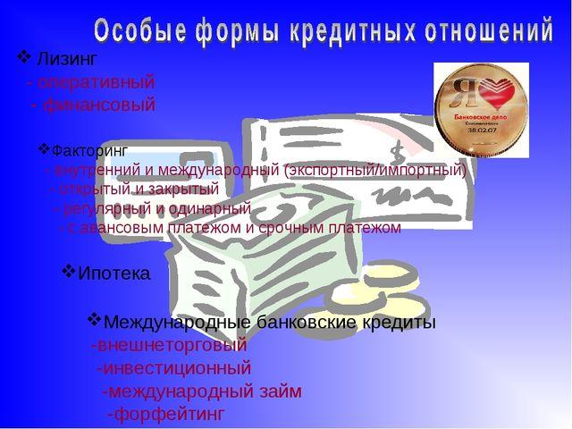 Лизинг - оперативный - финансовый Факторинг - внутренний и международный (экс...