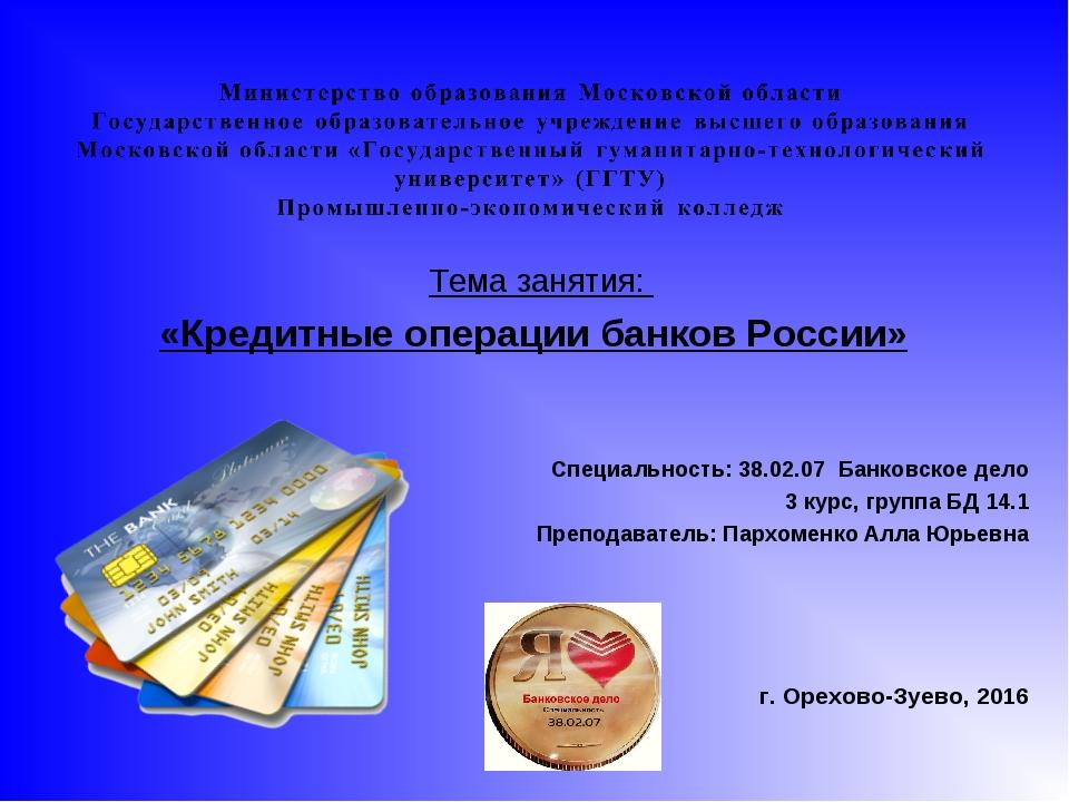 Тема занятия: «Кредитные операции банков России»  Специальность: 38.02.07...