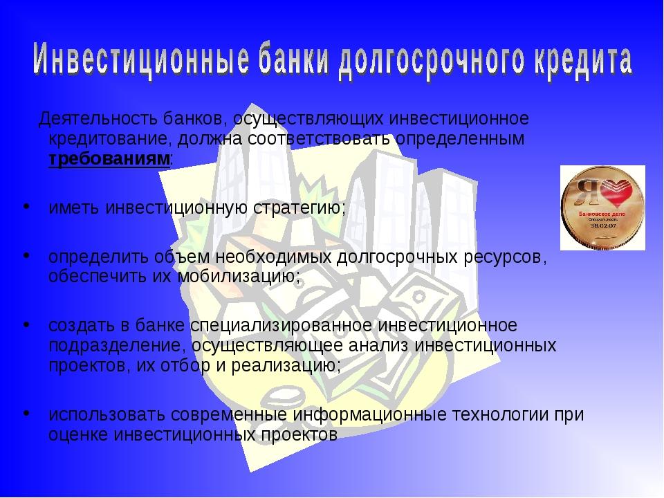 Деятельность банков, осуществляющих инвестиционное кредитование, должна соот...