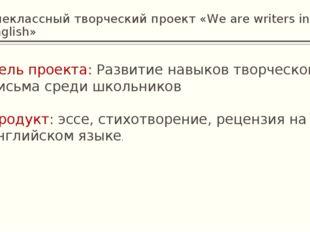 Внеклассный творческий проект «We are writers in English» Цель проекта: Разви