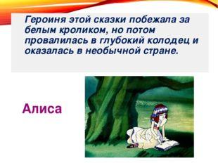Алиса Героиня этой сказки побежала за белым кроликом, но потом провалилась в