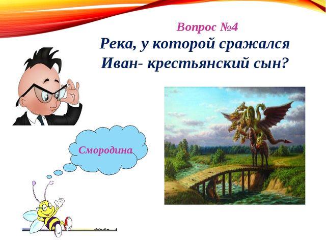 Вопрос №4 Река, у которой сражался Иван- крестьянский сын?