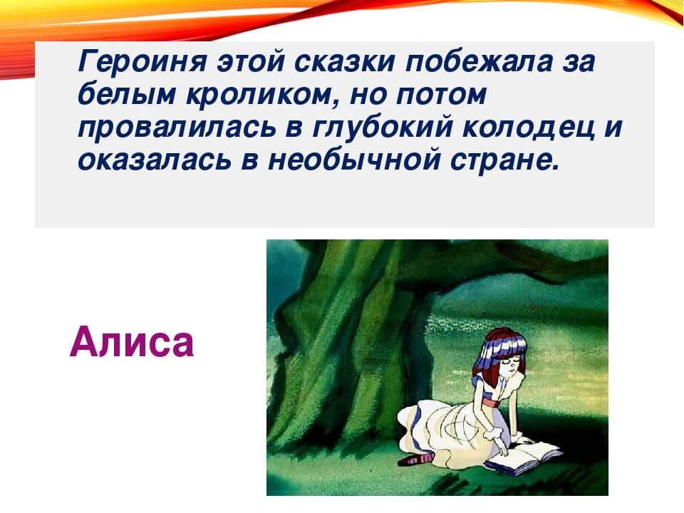 Алиса Героиня этой сказки побежала за белым кроликом, но потом провалилась в...