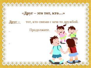 «Друг – это тот, кто…» Друг – тот, кто связан с кем-то дружбой. Продолжите.