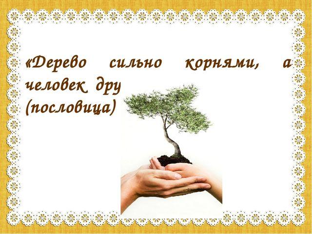 «Дерево сильно корнями, а человек друзьями» (пословица)