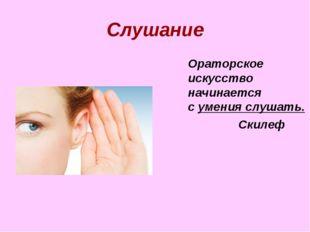 Слушание  Ораторское искусство начинается с умения слушать. Скилеф