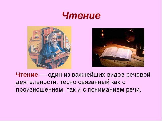 Чтение Чтение — один из важнейших видов речевой деятельности, тесно связанны...