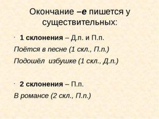 Окончание –е пишется у существительных: 1 склонения – Д.п. и П.п. Поётся в пе