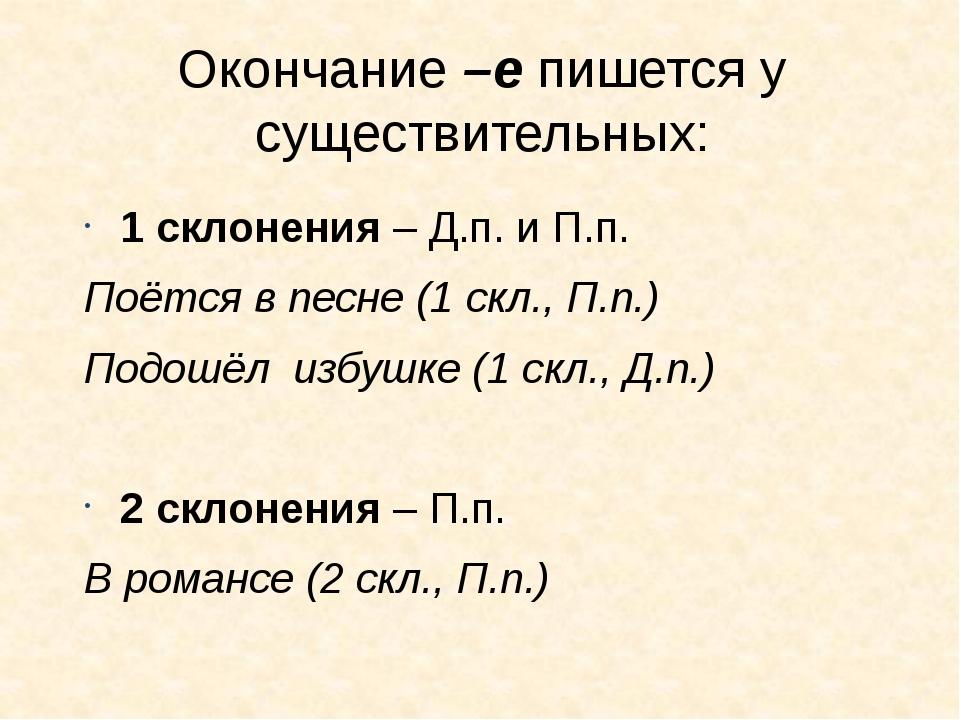 Окончание –е пишется у существительных: 1 склонения – Д.п. и П.п. Поётся в пе...