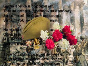 Была война в сороковых, Там на смерть дрались за свободу, За то, чтоб не бы