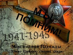 Максимовой Надежды Южно-Курильск- Старый Оскол М Ы ПОМНИМ!