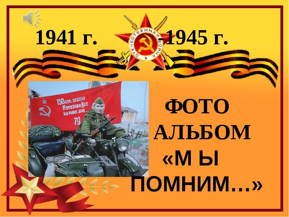 ФОТО АЛЬБОМ «М Ы ПОМНИМ…» 1941 г. -1945 г.