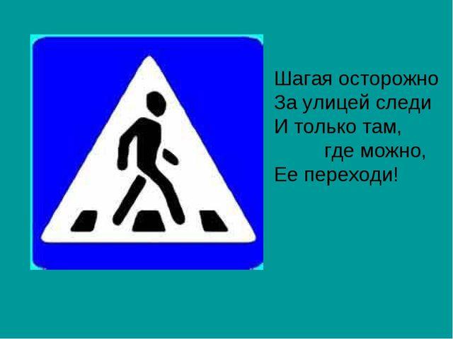 Шагая осторожно За улицей следи И только там, где можно, Ее переходи!