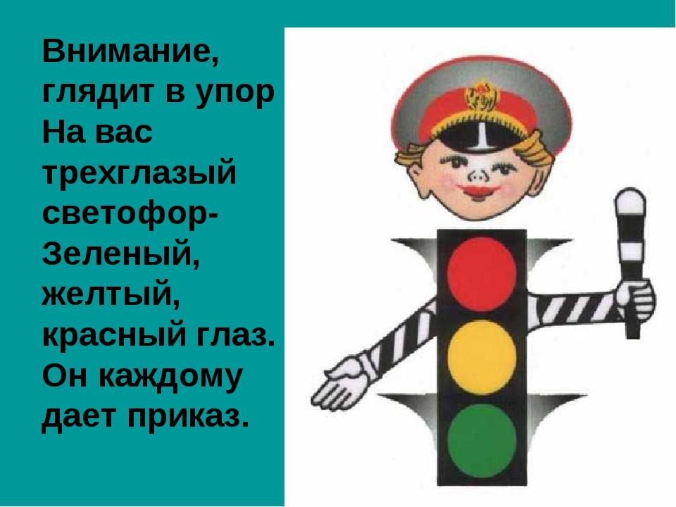 Внимание, глядит в упор На вас трехглазый светофор- Зеленый, желтый, красный...