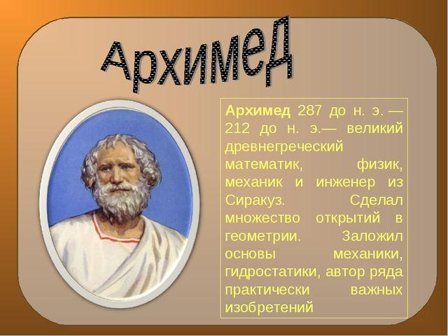 Архимед 287 до н. э.— 212 до н. э.— великий древнегреческий математик, физик...