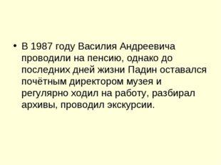 В 1987 году Василия Андреевича проводили на пенсию, однако до последних дней
