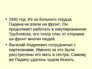 1941 год. Из-за больного сердца Падина не взяли на фронт. Он продолжает работ