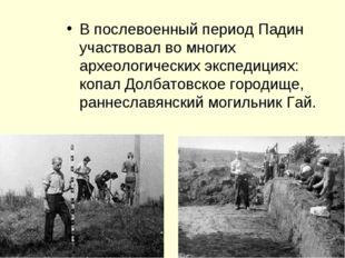 В послевоенный период Падин участвовал во многих археологических экспедициях: