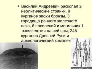 Василий Андреевич раскопал 2 неолитические стоянки, 9 курганов эпохи бронзы,