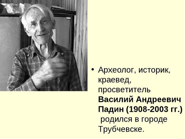 Археолог, историк, краевед, просветитель Василий Андреевич Падин (1908-2003 г...