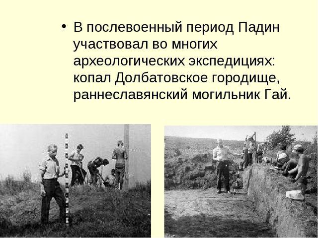 В послевоенный период Падин участвовал во многих археологических экспедициях:...