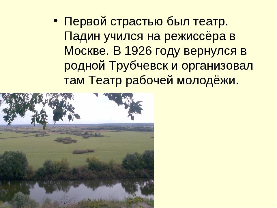 Первой страстью был театр. Падин учился на режиссёра в Москве. В 1926 году ве...