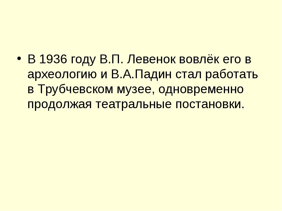 В 1936 году В.П. Левенок вовлёк его в археологию и В.А.Падин стал работать в...