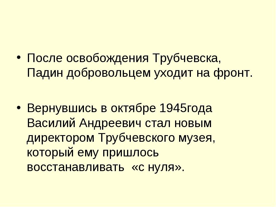 После освобождения Трубчевска, Падин добровольцем уходит на фронт. Вернувшись...