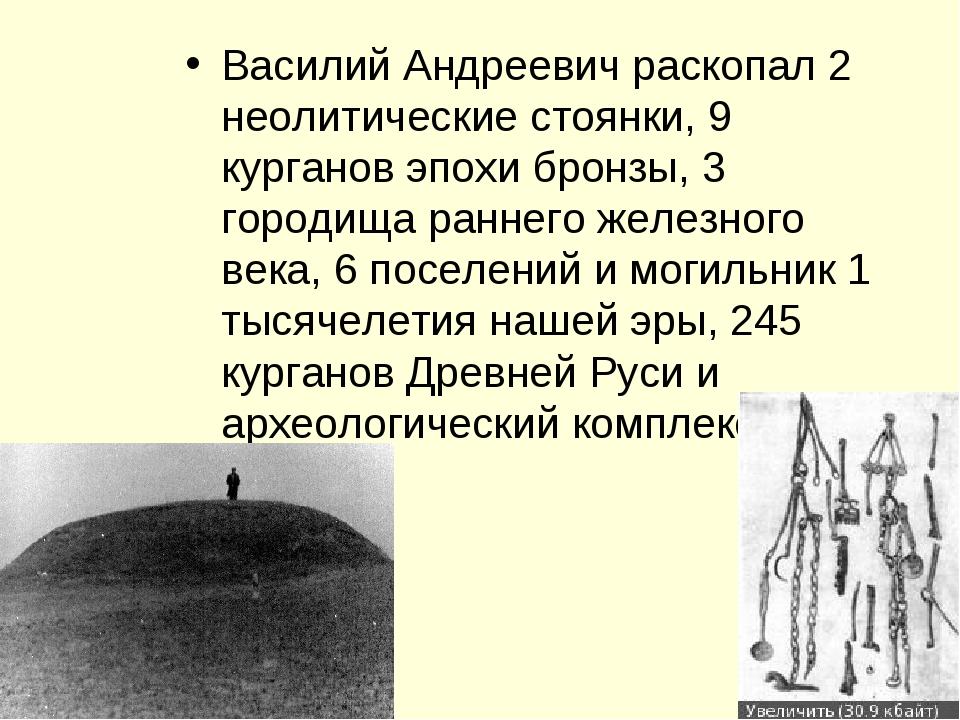 Василий Андреевич раскопал 2 неолитические стоянки, 9 курганов эпохи бронзы,...