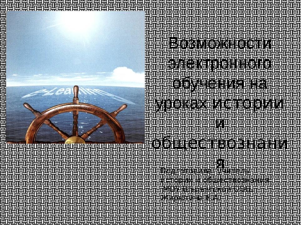 Возможности электронного обучения на уроках истории и обществознания Подготов...