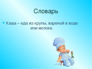 Словарь Каша – еда из крупы, вареной в воде или молоке.